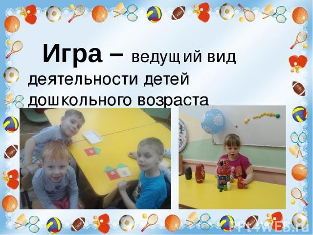 Игра – ведущий вид деятельности детей дошкольного возраста