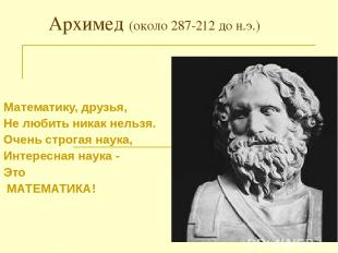 Архимед (около 287-212 до н.э.) Математику, друзья, Не любить никак нельзя. Очен