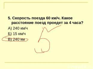 5. Скорость поезда 60 км/ч. Какое расстояние поезд проедет за 4 часа? А) 240 км/