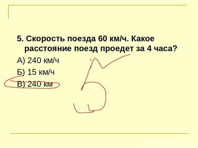 5. Скорость поезда 60 км/ч. Какое расстояние поезд проедет за 4 часа? А) 240 км/ч Б) 15 км/ч В) 240 км