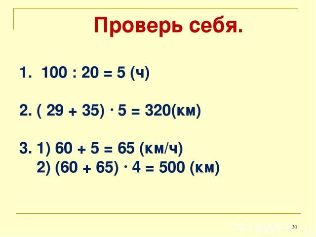 Проверь себя. 1. 100 : 20 = 5 (ч) 2. ( 29 + 35) 5 = 320(км) 3. 1) 60 + 5 = 65 (км/ч) 2) (60 + 65) 4 = 500 (км) *