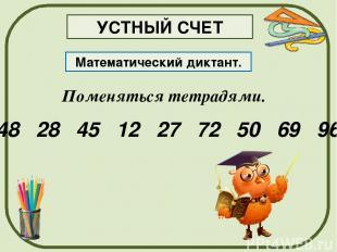 Поменяться тетрадями. Математический диктант. 48 28 45 12 27 72 50 69 96 УСТНЫЙ