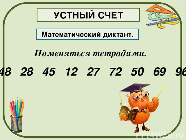 Поменяться тетрадями. Математический диктант. 48 28 45 12 27 72 50 69 96 УСТНЫЙ СЧЕТ