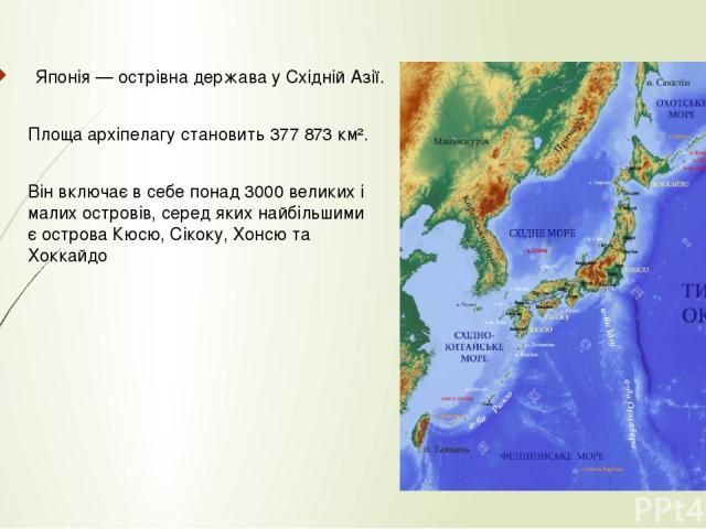 Японія — острівна держава у Східній Азії. Площа архіпелагу становить 377 873 км². Він включає в себе понад 3000 великих і малих островів, серед яких найбільшими є острова Кюсю, Сікоку, Хонсю та Хоккайдо