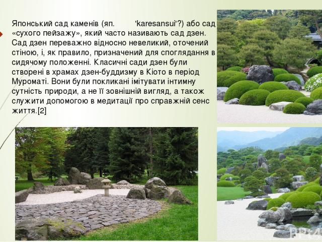 Японський сад каменів (яп. 枯山水 'karesansui'?) або сад «сухого пейзажу», який часто називають сад дзен. Сад дзен переважно відносно невеликий, оточений стіною, і, як правило, призначений для споглядання в сидячому положенні. Класичні сади дзен бул…