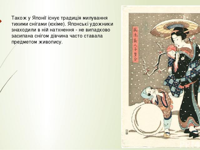 Також у Японії існує традиція милування тихими снігами (юхіме). Японські удожники знаходили в ній натхнення - не випадково засипана снігом дівчина часто ставала предметом живопису.