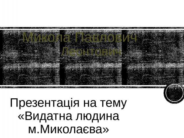 Микола Павлович Леонтович Презентація на тему «Видатна людина м.Миколаєва»