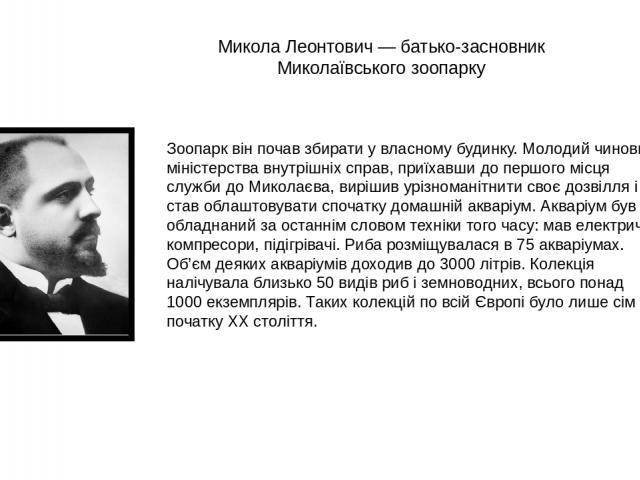 Микола Леонтович — батько-засновник Миколаївського зоопарку Зоопарк він почав збирати у власному будинку. Молодий чиновник міністерства внутрішніх справ, приїхавши до першого місця служби до Миколаєва, вирішив урізноманітнити своє дозвілля і став об…
