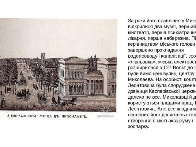 За роки його правління у Миколаєві відкрилися два музеї, перший кінотеатр, перша психіатрична лікарня, перша набережна. Під керівництвом міського голови було завершено прокладання водопроводу і каналізації, зроблена «лівньовка», міська електростанці…
