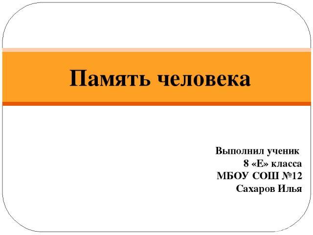 Память человека Выполнил ученик 8 «Е» класса МБОУ СОШ №12 Сахаров Илья