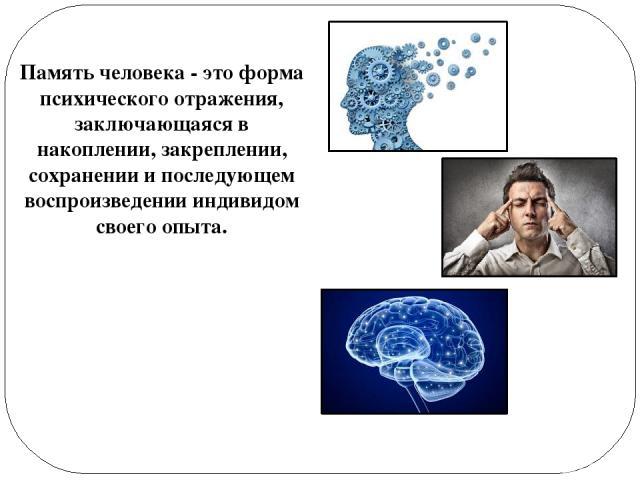 Память человека- это форма психического отражения, заключающаяся в накоплении, закреплении, сохранении и последующем воспроизведении индивидом своего опыта.
