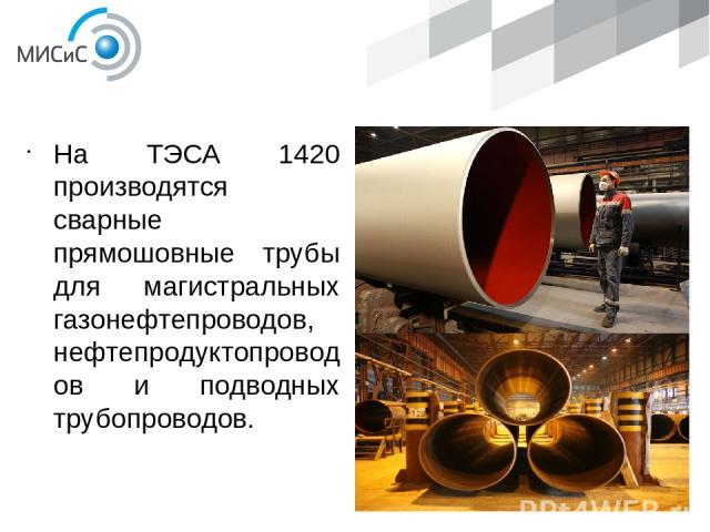 ПРОДУКЦИЯ На ТЭСА 1420 производятся сварные прямошовные трубы для магистральных газонефтепроводов, нефтепродуктопроводов и подводных трубопроводов.