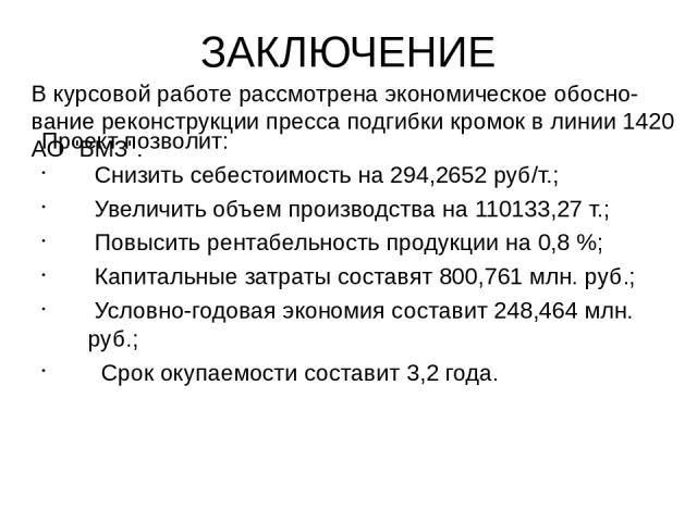 ЗАКЛЮЧЕНИЕ Проект позволит: Снизить себестоимость на 294,2652 руб/т.; Увеличить объем производства на 110133,27 т.; Повысить рентабельность продукции на 0,8 %; Капитальные затраты составят 800,761 млн. руб.; Условно-годовая экономия составит 248,464…
