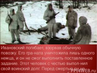 Ивановский погибает, взорвав обычную повозку. Его гра ната уничтожила лишь одног