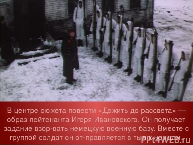 В центре сюжета повести «Дожить до рассвета» — образ лейтенанта Игоря Ивановского. Он получает задание взор вать немецкую военную базу. Вместе с группой солдат он от правляется в тыл к немцам.