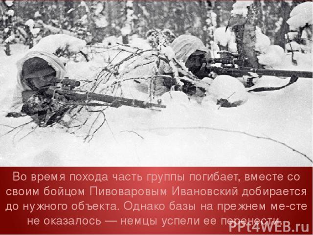 Во время похода часть группы погибает, вместе со своим бойцом Пивоваровым Ивановский добирается до нужного объекта. Однако базы на прежнем ме сте не оказалось — немцы успели ее перенести.