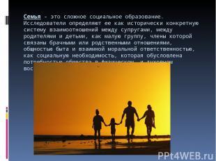 Семья- это сложное социальное образование. Исследователи определяют ее как исто
