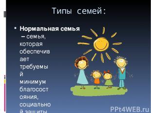 Типы семей: Нормальная семья–семья, которая обеспечивает требуемый минимум бла