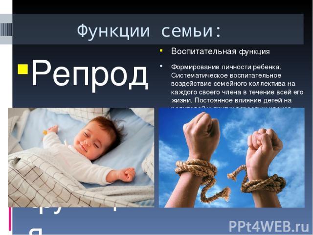 Функции семьи: Репродуктивная функция Воспроизводство жизни, то есть рождение детей, продолжение человеческого рода. Забота о физическом и психическом здоровье подрастающего поколения. Воспитательная функция Формирование личности ребенка. Систематич…