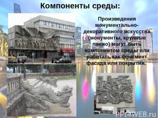 Компоненты среды: Произведения монументально-декоративного искусства (монументы,