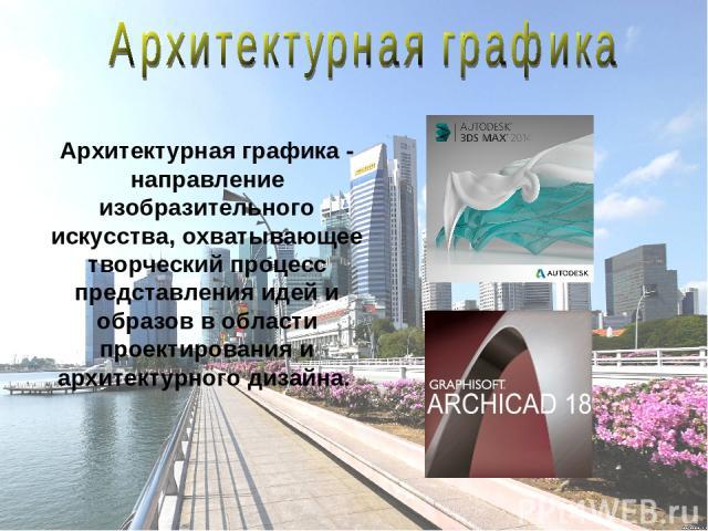 Архитектурная графика- направление изобразительного искусства, охватывающее творческий процесс представления идей и образов в области проектирования и архитектурного дизайна.