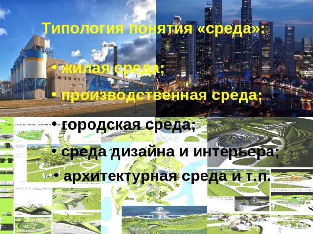Типология понятия «среда»: городская среда; архитектурная среда и т.п. среда дизайна и интерьера; жилая среда; производственная среда;