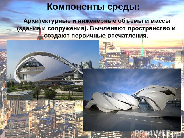 Компоненты среды: Архитектурные и инженерные объемы и массы (здания и сооружения). Вычленяют пространство и создают первичные впечатления.