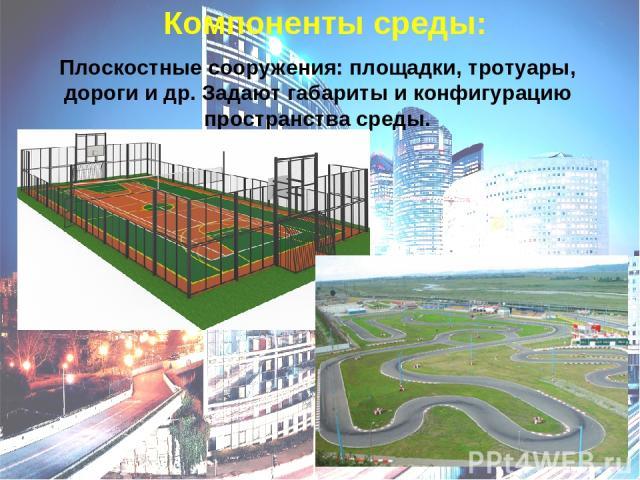 Компоненты среды: Плоскостные сооружения: площадки, тротуары, дороги и др. Задают габариты и конфигурацию пространства среды.