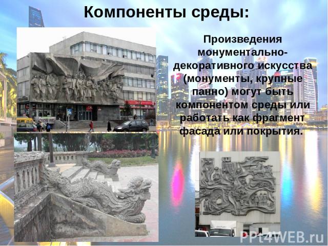 Компоненты среды: Произведения монументально-декоративного искусства (монументы, крупные панно) могут быть компонентом среды или работать как фрагмент фасада или покрытия.