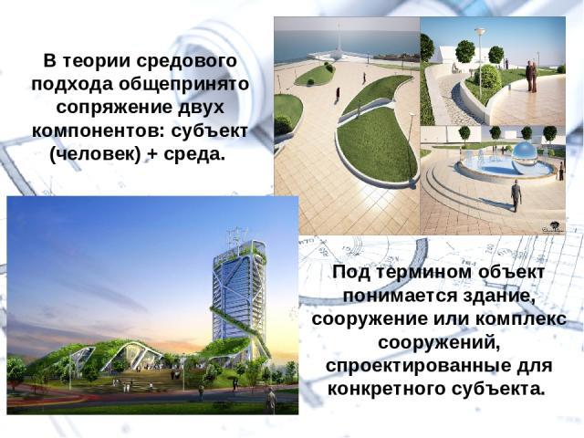 В теории средового подхода общепринято сопряжение двух компонентов: субъект (человек) + среда. Под термином объект понимается здание, сооружение или комплекс сооружений, спроектированные для конкретного субъекта.