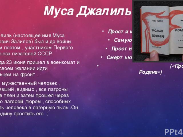 Муса Джалиль Муса Джалиль (настоящее имя Муса Мустафиевич Залилов) был и до войны известным поэтом , участником Первого съезда Союза писателей СССР. В 1941 года 23 июня пришел в военкомат и заявил о своем желании идти добровольцем на фронт . Увы , э…