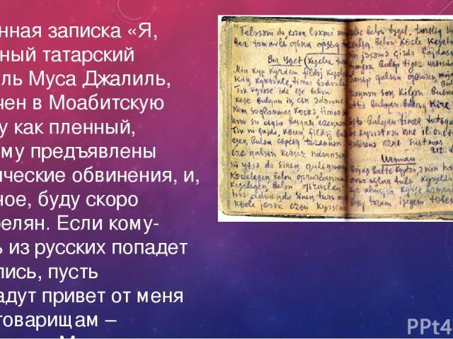 Найденная записка «Я, известный татарский писатель Муса Джалиль, заключен в Моабитскую тюрьму как пленный, которому предъявлены политические обвинения, и, наверное, буду скоро расстрелян. Если кому-нибудь из русских попадет эта запись, пусть передад…