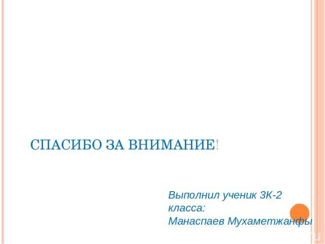 СПАСИБО ЗА ВНИМАНИЕ! Выполнил ученик 3К-2 класса: Манаспаев Мухаметжанфы II Всероссийский конкурс