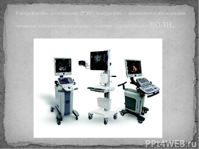 Ультразвуковое исследование (УЗИ), сонография — неинвазивное исследование организма человека или животного с помощью ультразвуковых волн.