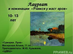 Лауреат в номинации «Учимся у мастеров» 10- 13 лет «Сумерки. Луна» Масарская Али
