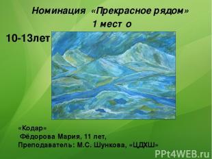 «Кодар» Фёдорова Мария, 11 лет, Преподаватель: М.С. Шункова, «ЦДХШ» Номинация «П