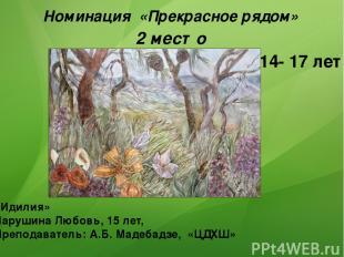 Номинация «Прекрасное рядом» 2 место «Идилия» Чарушина Любовь, 15 лет, Преподава