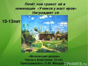 10-13лет Почётной грамотой в номинации «Учимся у мастеров» Награждается «Московс