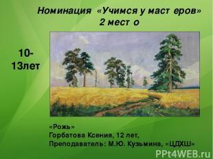 «Рожь» Горбатова Ксения, 12 лет, Преподаватель: М.Ю. Кузьмина, «ЦДХШ» 10-13лет Н
