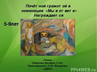5-9лет Почётной грамотой в номинации «Мы в ответе» Награждается «Ласки» Смирнова