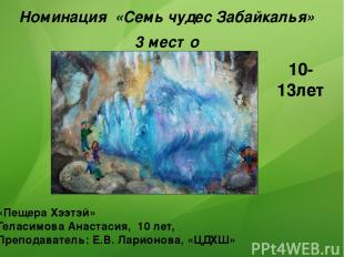 Номинация «Семь чудес Забайкалья» 3 место «Пещера Хээтэй» Геласимова Анастасия,