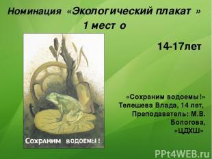 Номинация «Экологический плакат» 1 место «Сохраним водоемы!» Телешева Влада, 14