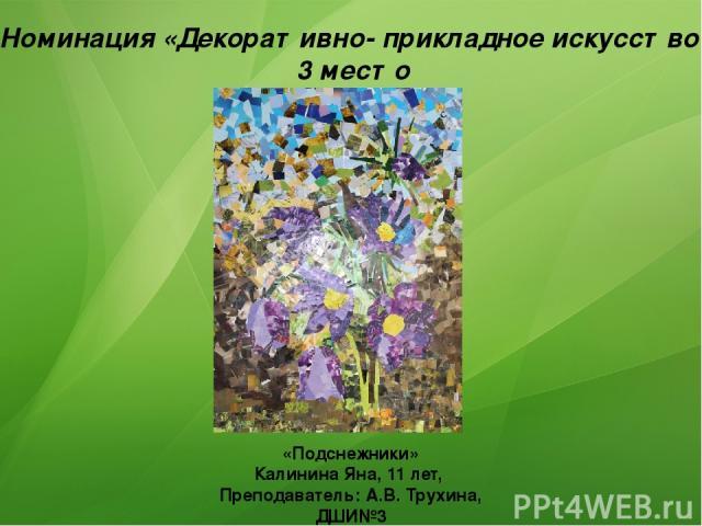 Номинация «Декоративно- прикладное искусство» 3 место «Подснежники» Калинина Яна, 11 лет, Преподаватель: А.В. Трухина, ДШИ№3