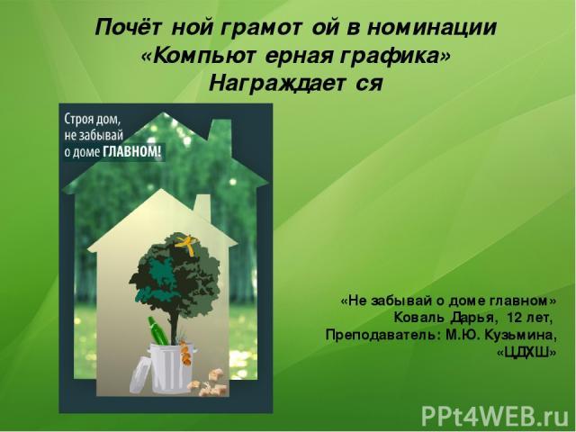 Почётной грамотой в номинации «Компьютерная графика» Награждается «Не забывай о доме главном» Коваль Дарья, 12 лет, Преподаватель: М.Ю. Кузьмина, «ЦДХШ»