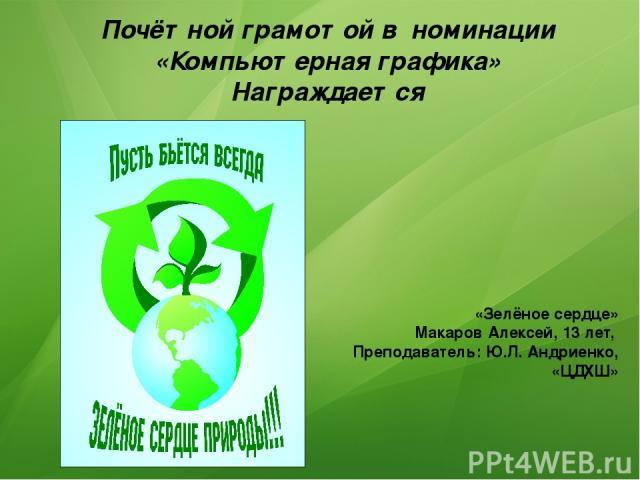 Почётной грамотой в номинации «Компьютерная графика» Награждается «Зелёное сердце» Макаров Алексей, 13 лет, Преподаватель: Ю.Л. Андриенко, «ЦДХШ»