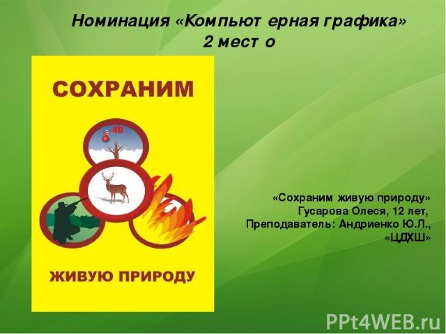 Номинация «Компьютерная графика» 2 место «Сохраним живую природу» Гусарова Олеся, 12 лет, Преподаватель: Андриенко Ю.Л., «ЦДХШ»
