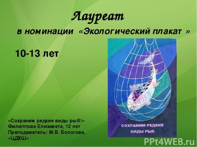 Лауреат в номинации «Экологический плакат» 10-13 лет «Сохраним редкие виды рыб!» Филиппова Елизавета, 12 лет Преподаватель: М.В. Бологова, «ЦДХШ»