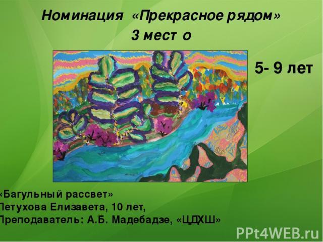 Номинация «Прекрасное рядом» 3 место «Багульный рассвет» Петухова Елизавета, 10 лет, Преподаватель: А.Б. Мадебадзе, «ЦДХШ» 5- 9 лет