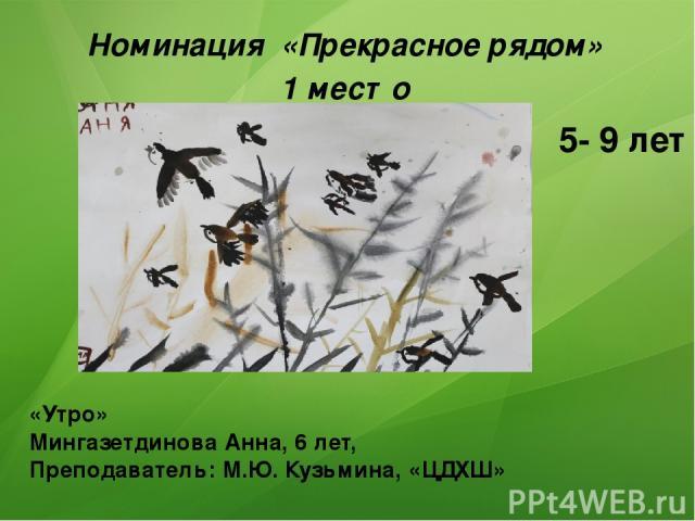 Номинация «Прекрасное рядом» 1 место «Утро» Мингазетдинова Анна, 6 лет, Преподаватель: М.Ю. Кузьмина, «ЦДХШ» 5- 9 лет