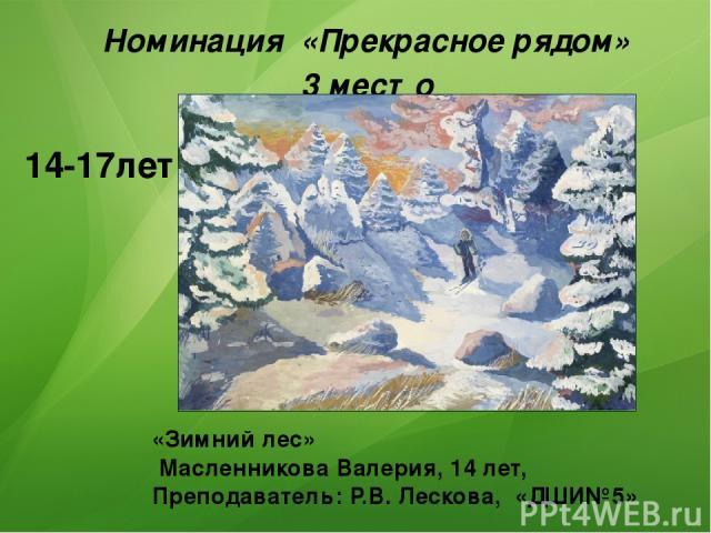 «Зимний лес» Масленникова Валерия, 14 лет, Преподаватель: Р.В. Лескова, «ДШИ№5» Номинация «Прекрасное рядом» 3 место 14-17лет